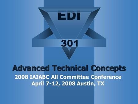 EDI 301 Advanced Technical Concepts 2008 IAIABC All Committee Conference April 7-12, 2008 Austin, TX.