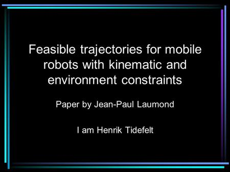 Feasible trajectories for mobile robots with kinematic and environment constraints Paper by Jean-Paul Laumond I am Henrik Tidefelt.
