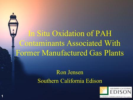 1 In Situ Oxidation of PAH Contaminants Associated With Former Manufactured Gas Plants Ron Jensen Southern California Edison 1.