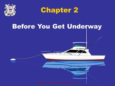 Copyright 2005 - Coast Guard Auxiliary Association, Inc. 1 Chapter 2 Before You Get Underway.