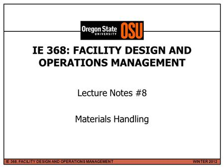 WINTER 2012IE 368. FACILITY DESIGN AND OPERATIONS MANAGEMENT 1 IE 368: FACILITY DESIGN AND OPERATIONS MANAGEMENT Lecture Notes #8 Materials Handling.