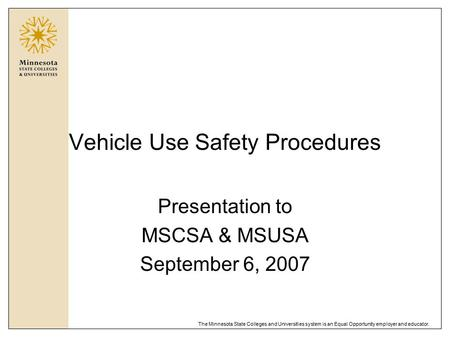 The Minnesota State Colleges and Universities system is an Equal Opportunity employer and educator. Vehicle Use Safety Procedures Presentation to MSCSA.