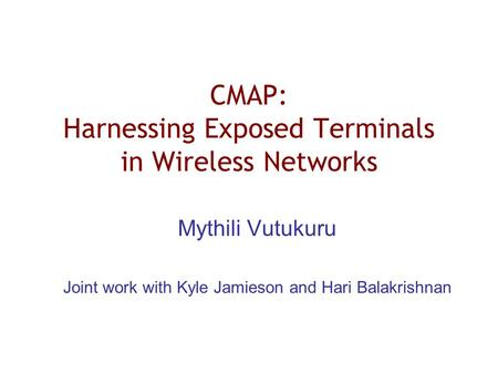 CMAP: Harnessing Exposed Terminals in Wireless Networks Mythili Vutukuru Joint work with Kyle Jamieson and Hari Balakrishnan.