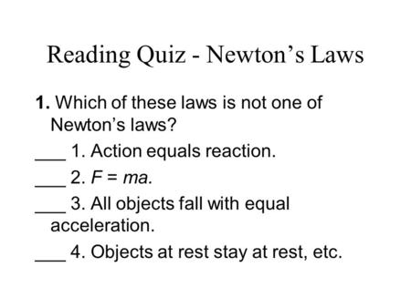 Reading Quiz - Newton's Laws 1. Which of these laws is not one of Newton's laws? ___ 1. Action equals reaction. ___ 2. F = ma. ___ 3. All objects fall.