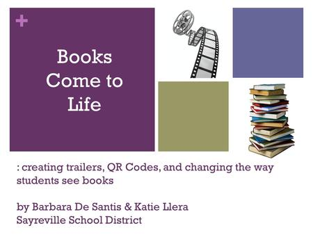 + : creating trailers, QR Codes, and changing the way students see books by Barbara De Santis & Katie Llera Sayreville School District by Books Come to.