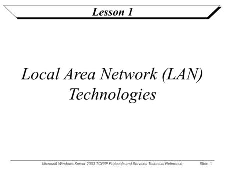 Microsoft Windows Server 2003 TCP/IP Protocols and Services Technical Reference Slide: 1 Lesson 1 Local Area Network (LAN) Technologies.