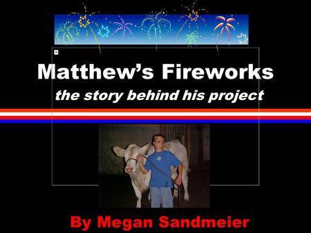Matthew's Fireworks the story behind his project By Megan Sandmeier.