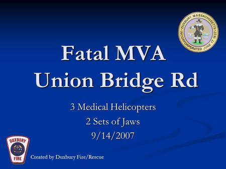 Fatal MVA Union Bridge Rd 3 Medical Helicopters 2 Sets of Jaws 9/14/2007 Created by Duxbury Fire/Rescue.