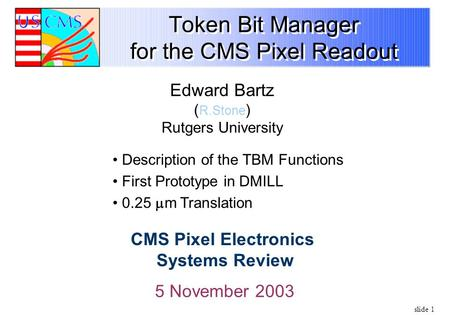 Slide 1 Token Bit Manager for the CMS Pixel Readout 5 November 2003 Edward Bartz ( R.Stone ) Rutgers University CMS Pixel Electronics Systems Review Description.