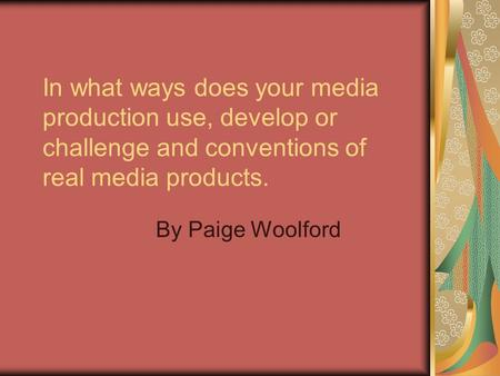 In what ways does your media production use, develop or challenge and conventions of real media products. By Paige Woolford.
