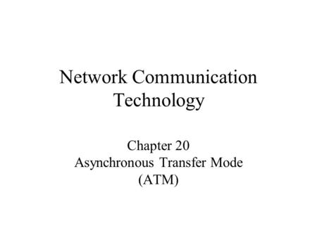 Network Communication Technology Chapter 20 Asynchronous Transfer Mode (ATM)