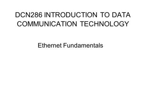 DCN286 INTRODUCTION TO DATA COMMUNICATION TECHNOLOGY Ethernet Fundamentals.