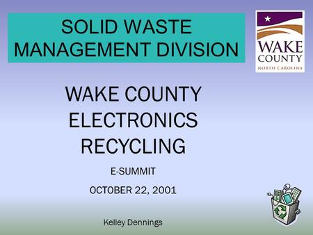 SOLID WASTE MANAGEMENT DIVISION WAKE COUNTY ELECTRONICS RECYCLING E-SUMMIT OCTOBER 22, 2001 Kelley Dennings.