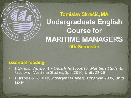 Essential reading: T. Skračić, Waypoint – English Textbook for Maritime Students, Faculty of Maritime Studies, Split 2010, Units 22-28 T. Trappe & G. Tullis,