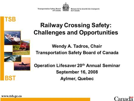 Railway Crossing Safety: Challenges and Opportunities Wendy A. Tadros, Chair Transportation Safety Board of Canada Operation Lifesaver 20 th Annual Seminar.