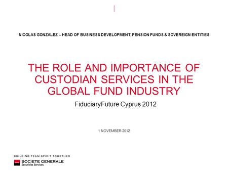 1 NOVEMBER 2012 THE ROLE AND IMPORTANCE OF CUSTODIAN SERVICES IN THE GLOBAL FUND INDUSTRY FiduciaryFuture Cyprus 2012 NICOLAS GONZALEZ – HEAD OF BUSINESS.
