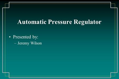 Automatic Pressure Regulator Presented by: –Jeremy Wilson.