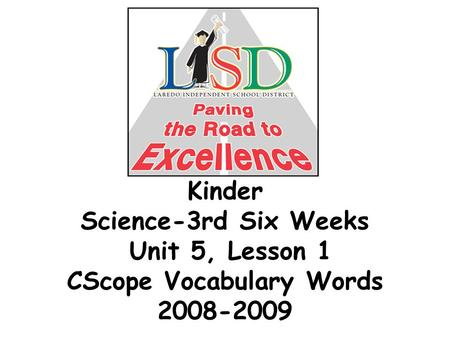 Kinder Science-3rd Six Weeks Unit 5, Lesson 1 CScope Vocabulary Words 2008-2009.