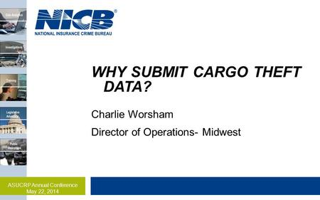 WHY SUBMIT CARGO THEFT DATA? Charlie Worsham Director of Operations- Midwest ASUCRP Annual Conference May 22, 2014.