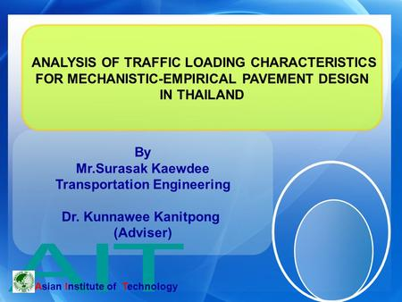 By Mr.Surasak Kaewdee Transportation Engineering Dr. Kunnawee Kanitpong (Adviser) Asian Institute of Technology ANALYSIS OF TRAFFIC LOADING CHARACTERISTICS.