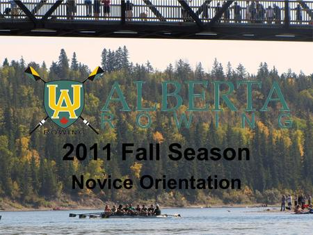 2011 Fall Season Novice Orientation. Overview What Now? What UART is: –Partnerships –Core Values Schedules: –Practice –Regattas –Team Dinners.