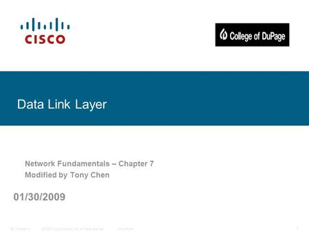 © 2006 Cisco Systems, Inc. All rights reserved.Cisco PublicITE I Chapter 6 1 Data Link Layer Network Fundamentals – Chapter 7 Modified by Tony Chen 01/30/2009.