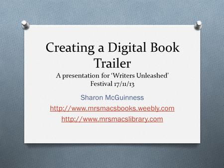 Creating a Digital Book Trailer A presentation for 'Writers Unleashed' Festival 17/11/13 Sharon McGuinness