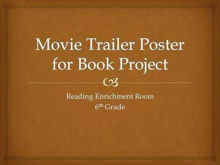 Reading Enrichment Room 6 th Grade.   Pick out a book you want to create a movie trailer poster for. Just like when you go to the movies and see posters.