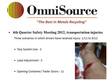 4th Quarter Safety Meeting 2012, transportation injuries Three scenarios in which drivers have received injury: 1/11 to 9/12 Tarp System Use - 2 Load Adjustment.