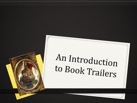 An Introduction to Book Trailers. What is a Book Trailer? 0 NOT a book review or plot summary 0 Sells a book and is a means of promotion 0 Digital video.