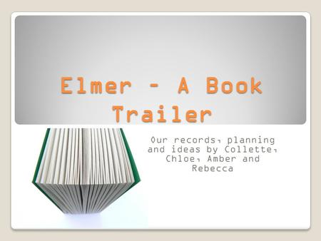 Elmer – A Book Trailer Our records, planning and ideas by Collette, Chloe, Amber and Rebecca.