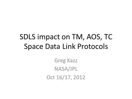 SDLS impact on TM, AOS, TC Space Data Link Protocols Greg Kazz NASA/JPL Oct 16/17, 2012.