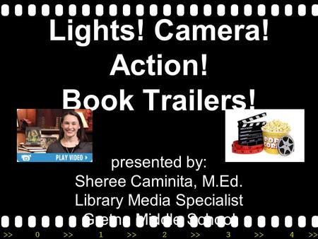>>0 >>1 >> 2 >> 3 >> 4 >> Lights! Camera! Action! Book Trailers! presented by: Sheree Caminita, M.Ed. Library Media Specialist Gretna Middle School.