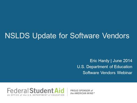 Eric Hardy | June 2014 U.S. Department of Education Software Vendors Webinar NSLDS Update for Software Vendors.
