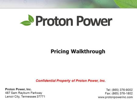 Pricing Walkthrough Proton Power, Inc. 487 Sam Rayburn Parkway Lenoir City, Tennessee 37771 Tel: (865) 376-9002 Fax: (865) 376-1802 www.protonpowerinc.com.