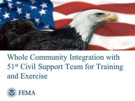 Whole Community Integration with 51 st Civil Support Team for Training and Exercise.