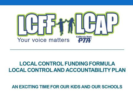 LOCAL CONTROL FUNDING FORMULA LOCAL CONTROL AND ACCOUNTABILITY PLAN AN EXCITING TIME FOR OUR KIDS AND OUR SCHOOLS.