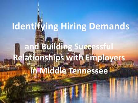 Identifying Hiring Demands and Building Successful Relationships with Employers in Middle Tennessee.