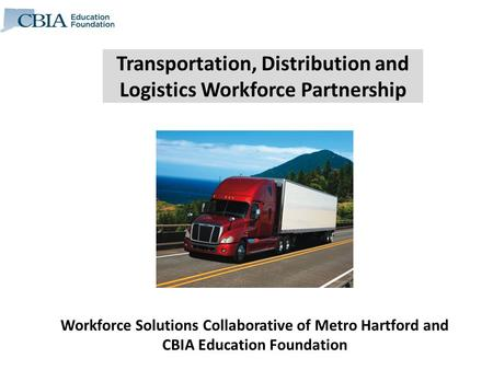 Transportation, Distribution and Logistics Workforce Partnership Workforce Solutions Collaborative of Metro Hartford and CBIA Education Foundation.
