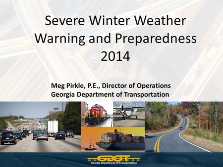 Severe Winter Weather Warning and Preparedness 2014 Meg Pirkle, P.E., Director of Operations Georgia Department of Transportation.