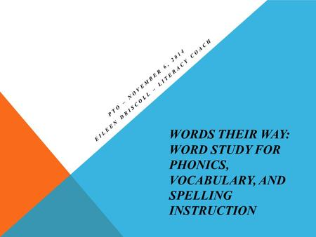 WORDS THEIR WAY: WORD STUDY FOR PHONICS, VOCABULARY, AND SPELLING INSTRUCTION PTO – NOVEMBER 6, 2014 EILEEN DRISCOLL – LITERACY COACH.