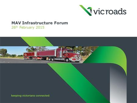 MAV Infrastructure Forum 26 th February 2015. Improvement initiatives - VicRoads  Delegation agreement  Heavy Vehicle Map Networks: – reducing the need.
