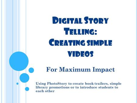 D IGITAL S TORY T ELLING : C REATING SIMPLE VIDEOS For Maximum Impact Using PhotoStory to create book trailers, simple library promotions or to introduce.