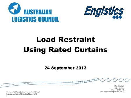 Load Restraint Using Rated Curtains 24 September 2013 File name: ALC Rated Curtains Training PackREV1.pdf Images courtesy of Engistics Pty Ltd UNO : Mike.