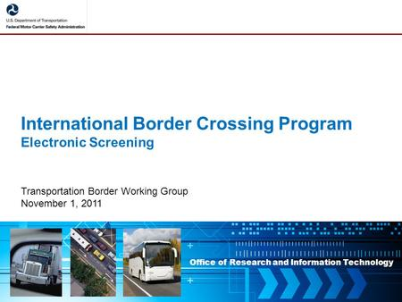 Office of Research and Information Technology International Border Crossing Program Electronic Screening Transportation Border Working Group November 1,