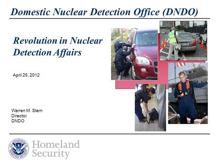 Domestic Nuclear Detection Office (DNDO) April 25, 2012 Warren M. Stern Director DNDO Revolution in Nuclear Detection Affairs.