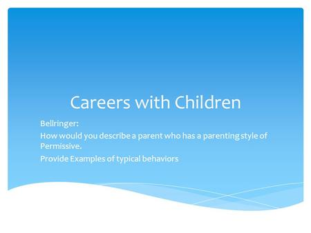 Careers with Children Bellringer: How would you describe a parent who has a parenting style of Permissive. Provide Examples of typical behaviors.