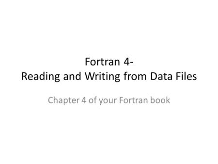 Fortran 4- Reading and Writing from Data Files Chapter 4 of your Fortran book.