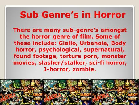 Sub Genre's in Horror There are many sub-genre's amongst the horror genre of film. Some of these include: Giallo, Urbanoia, Body horror, psychological,
