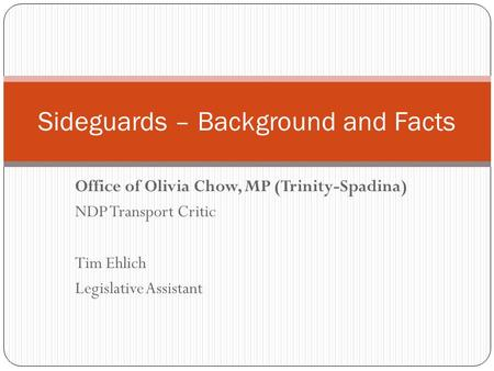 Office of Olivia Chow, MP (Trinity-Spadina) NDP Transport Critic Tim Ehlich Legislative Assistant Sideguards – Background and Facts.